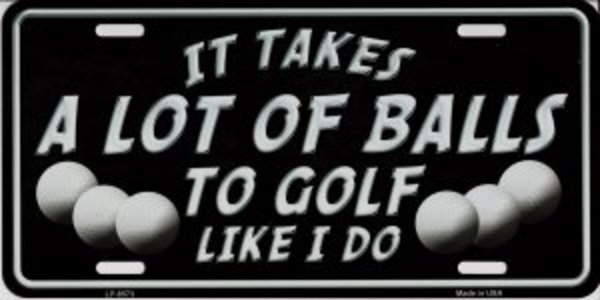 It Takes A Lot Of BALLS To GOLF Like I Do Metal License Plate