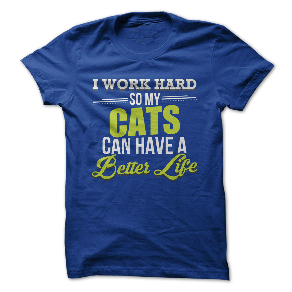 I Work Hard So My Cats Can Have A Better Life Funny T