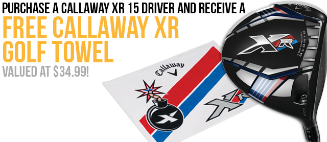 Purchase a Callaway XR 15 Driver and receive a FREE Callaway XR Golf Towel valued at $34.99!